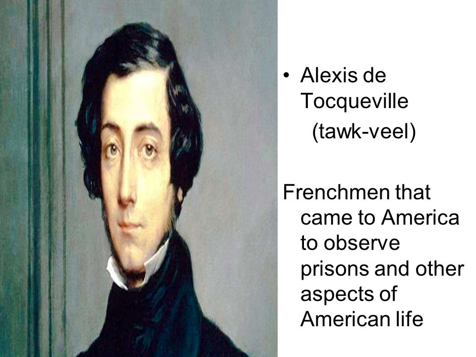 Alexis de Tocqueville (tawk-veel) Frenchmen that came to America to observe prisons and other aspects of American life