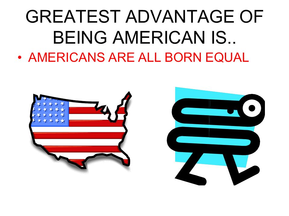 GREATEST ADVANTAGE OF BEING AMERICAN IS.. AMERICANS ARE ALL BORN EQUAL