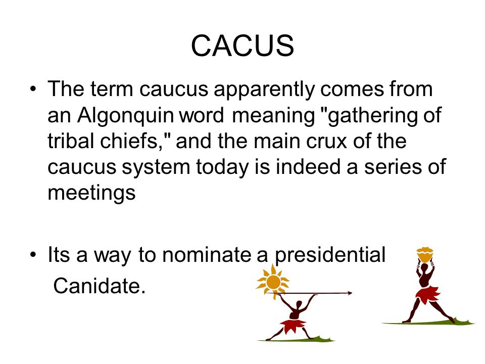 CACUS The term caucus apparently comes from an Algonquin word meaning gathering of tribal chiefs, and the main crux of the caucus system today is indeed a series of meetings Its a way to nominate a presidential Canidate.