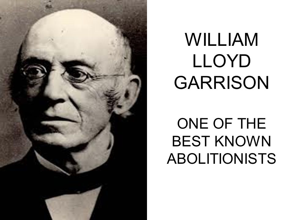 WILLIAM LLOYD GARRISON ONE OF THE BEST KNOWN ABOLITIONISTS