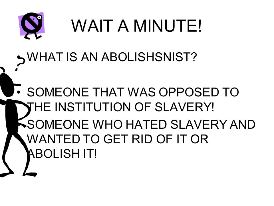 WAIT A MINUTE. WHAT IS AN ABOLISHSNIST. SOMEONE THAT WAS OPPOSED TO THE INSTITUTION OF SLAVERY.