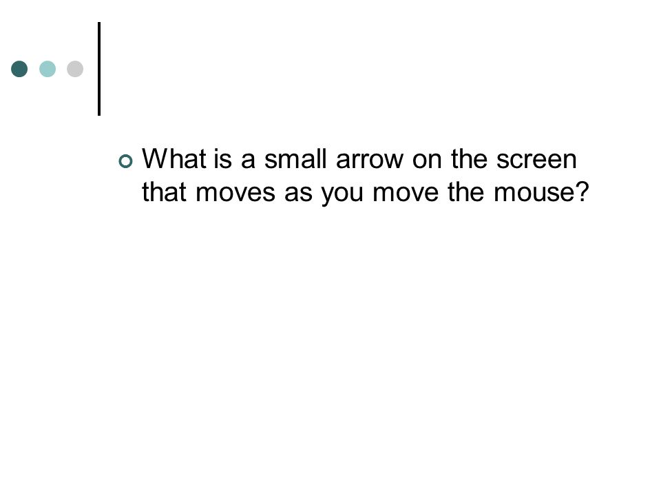 What is a small arrow on the screen that moves as you move the mouse