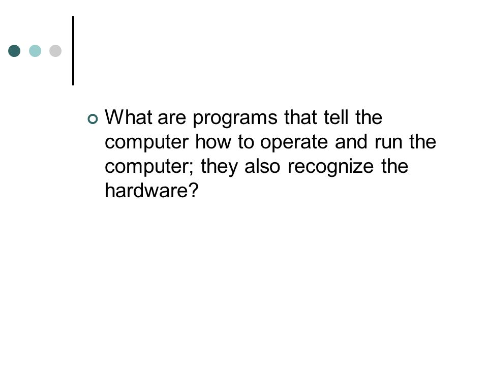 What are programs that tell the computer how to operate and run the computer; they also recognize the hardware