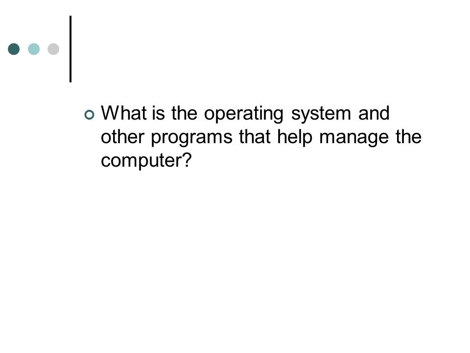 What is the operating system and other programs that help manage the computer?