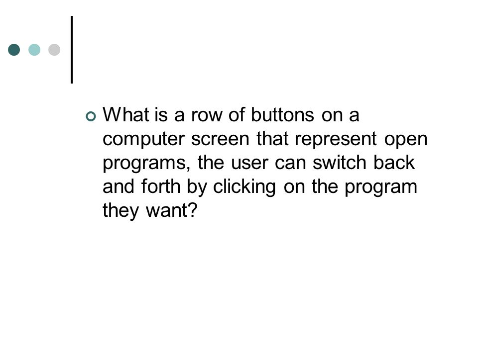 What is a row of buttons on a computer screen that represent open programs, the user can switch back and forth by clicking on the program they want?