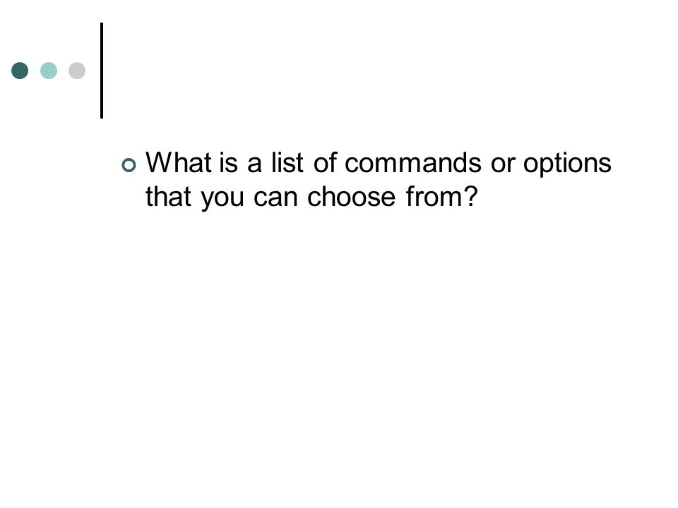 What is a list of commands or options that you can choose from?