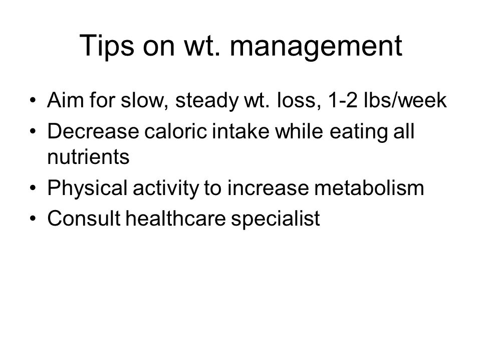 Tips on wt. management Aim for slow, steady wt. loss, 1-2 lbs/week Decrease caloric intake while eating all nutrients Physical activity to increase me