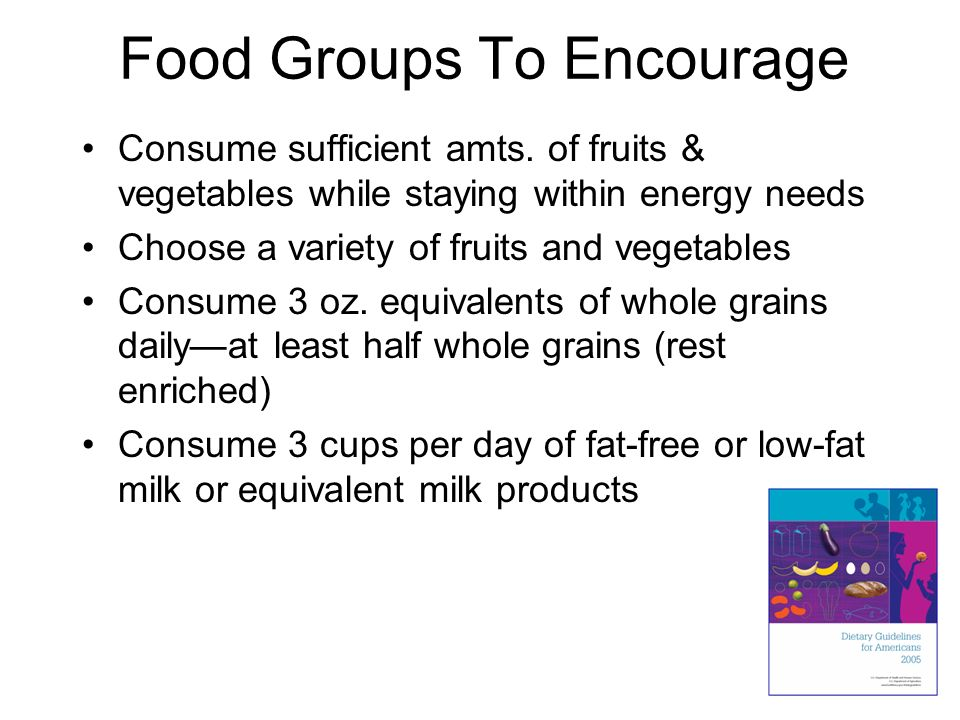 Food Groups To Encourage Consume sufficient amts. of fruits & vegetables while staying within energy needs Choose a variety of fruits and vegetables C