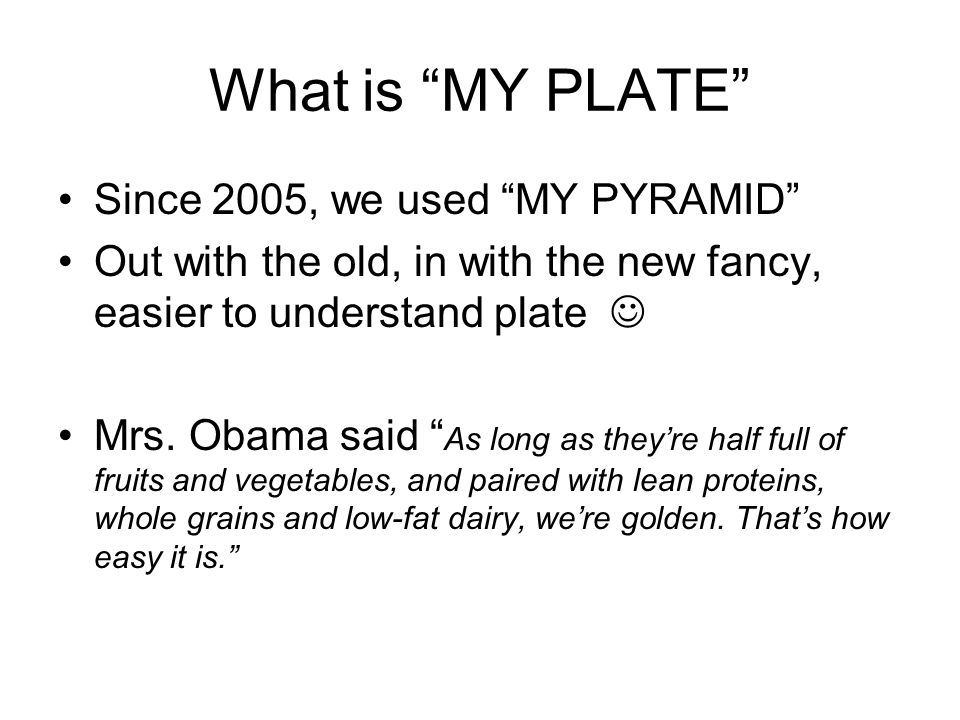 What is MY PLATE Since 2005, we used MY PYRAMID Out with the old, in with the new fancy, easier to understand plate Mrs. Obama said As long as theyre