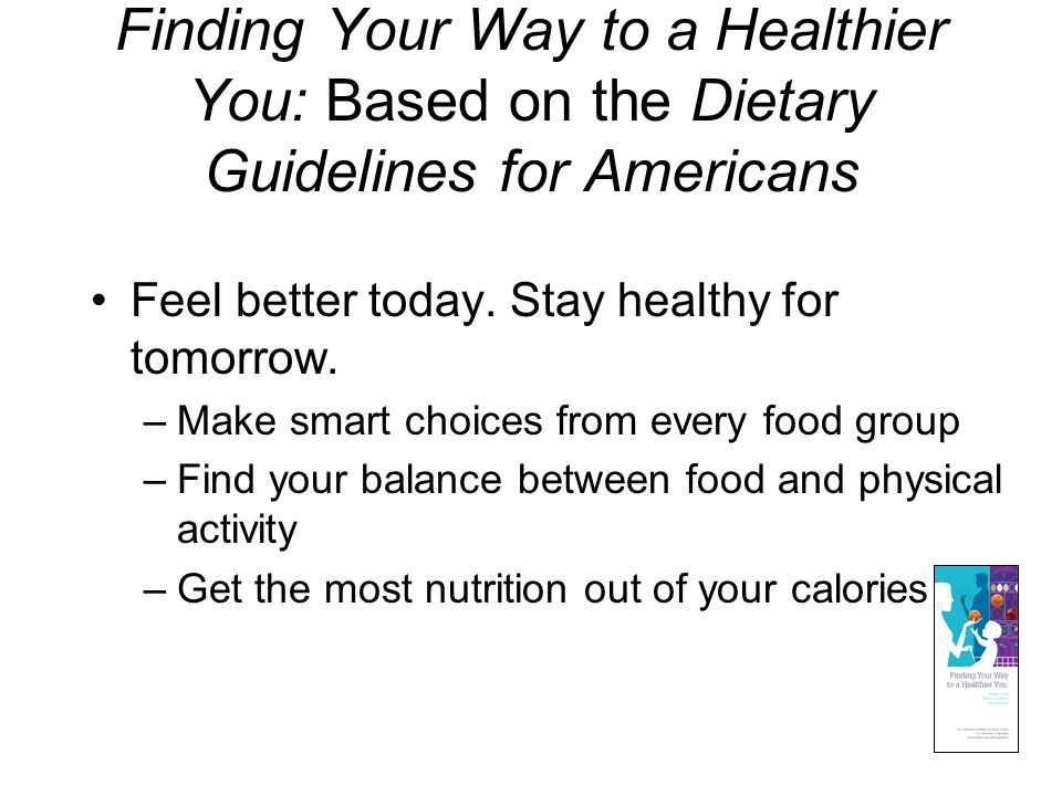 Finding Your Way to a Healthier You: Based on the Dietary Guidelines for Americans Feel better today. Stay healthy for tomorrow. –Make smart choices f