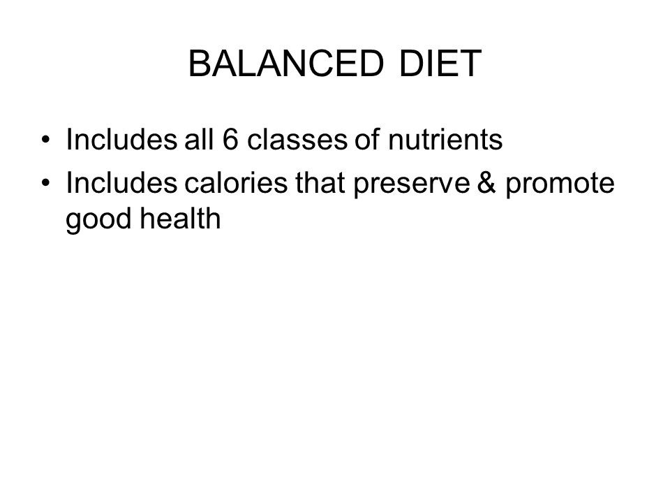 BALANCED DIET Includes all 6 classes of nutrients Includes calories that preserve & promote good health