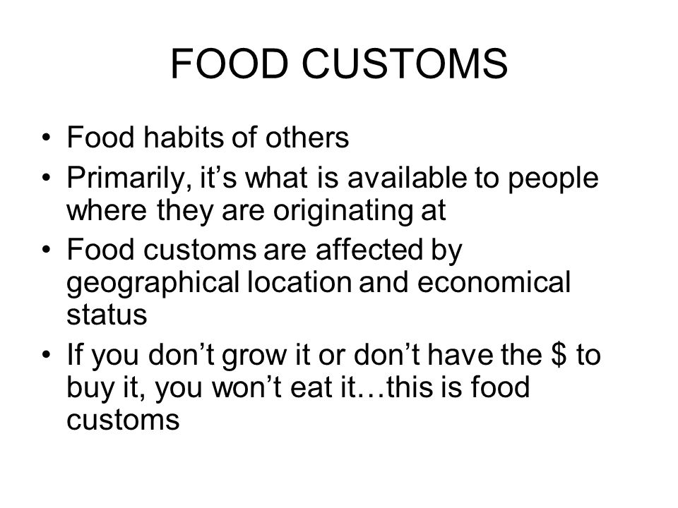 FOOD CUSTOMS Food habits of others Primarily, its what is available to people where they are originating at Food customs are affected by geographical
