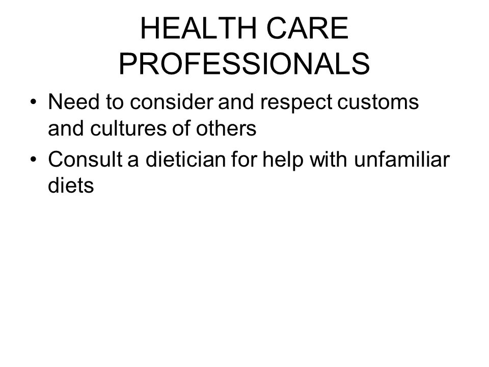 HEALTH CARE PROFESSIONALS Need to consider and respect customs and cultures of others Consult a dietician for help with unfamiliar diets