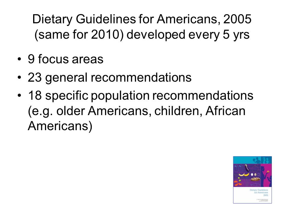 Dietary Guidelines for Americans, 2005 (same for 2010) developed every 5 yrs 9 focus areas 23 general recommendations 18 specific population recommend