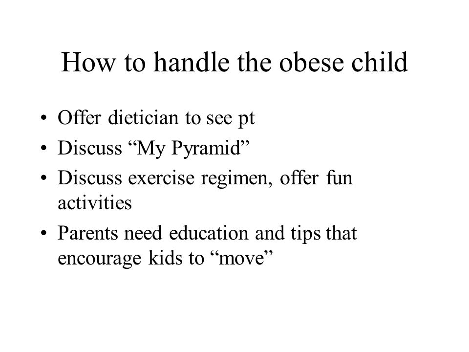How to handle the obese child Offer dietician to see pt Discuss My Pyramid Discuss exercise regimen, offer fun activities Parents need education and t