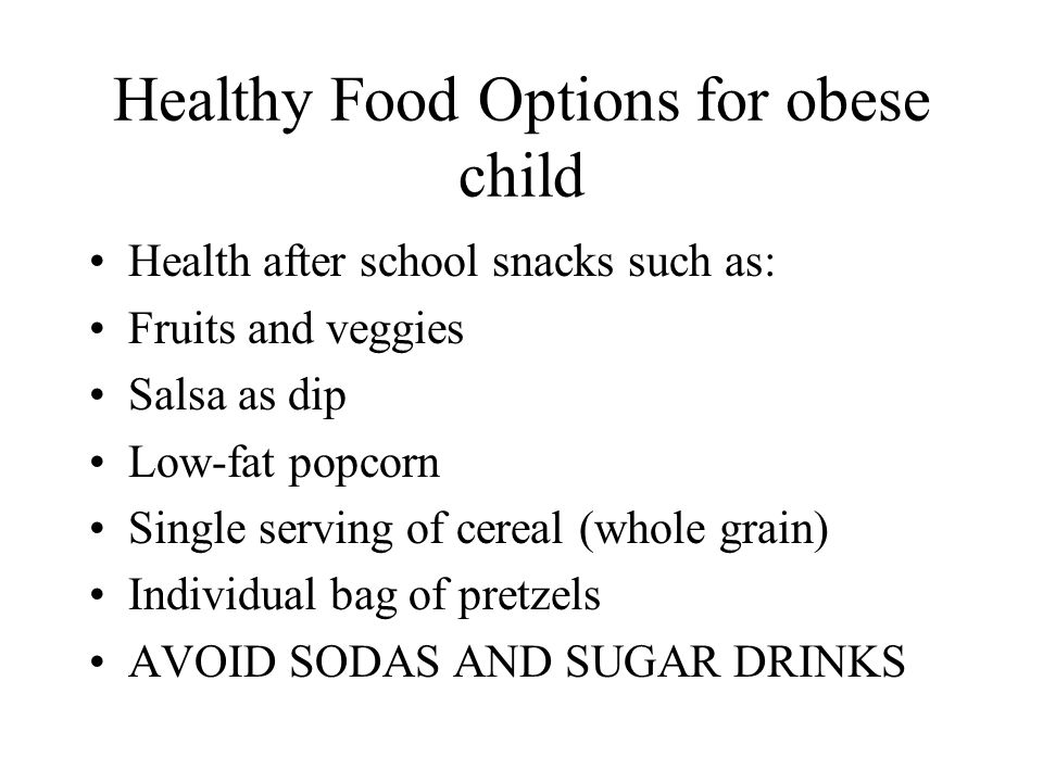 Healthy Food Options for obese child Health after school snacks such as: Fruits and veggies Salsa as dip Low-fat popcorn Single serving of cereal (who