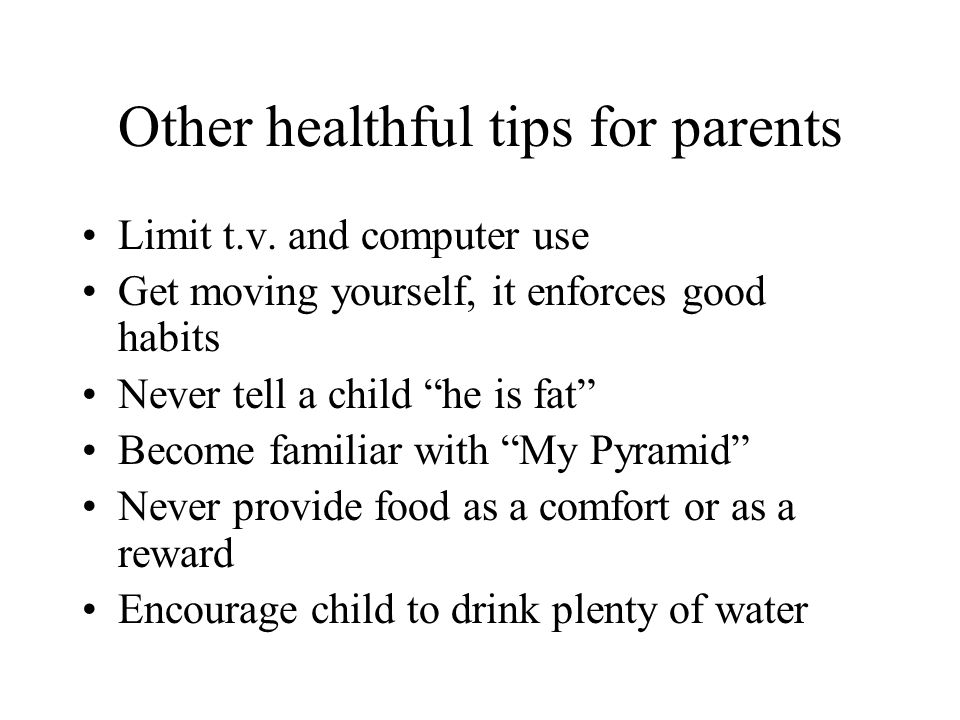 Other healthful tips for parents Limit t.v. and computer use Get moving yourself, it enforces good habits Never tell a child he is fat Become familiar
