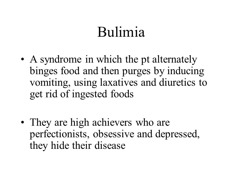 Bulimia A syndrome in which the pt alternately binges food and then purges by inducing vomiting, using laxatives and diuretics to get rid of ingested