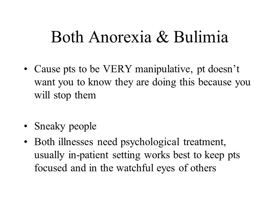 Both Anorexia & Bulimia Cause pts to be VERY manipulative, pt doesnt want you to know they are doing this because you will stop them Sneaky people Bot