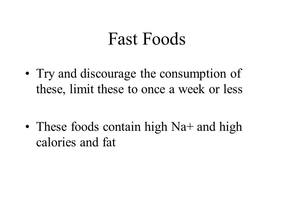 Fast Foods Try and discourage the consumption of these, limit these to once a week or less These foods contain high Na+ and high calories and fat