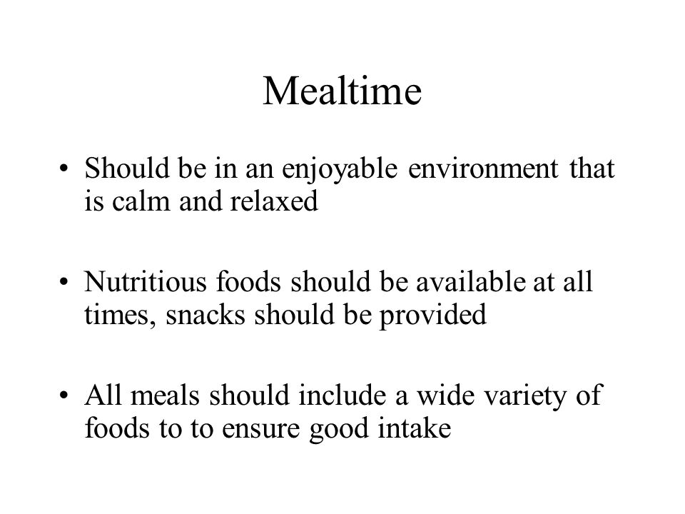 Mealtime Should be in an enjoyable environment that is calm and relaxed Nutritious foods should be available at all times, snacks should be provided A
