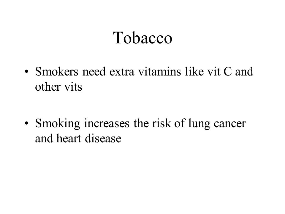 Tobacco Smokers need extra vitamins like vit C and other vits Smoking increases the risk of lung cancer and heart disease