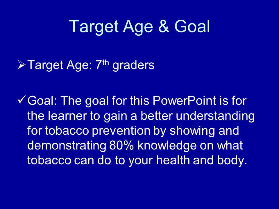 Target Age & Goal Target Age: 7 th graders Goal: The goal for this PowerPoint is for the learner to gain a better understanding for tobacco prevention by showing and demonstrating 80% knowledge on what tobacco can do to your health and body.