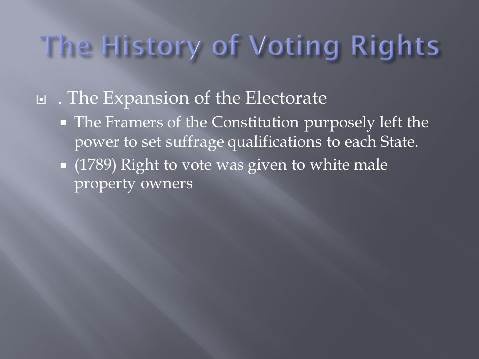 . The Expansion of the Electorate The Framers of the Constitution purposely left the power to set suffrage qualifications to each State. (1789) Right