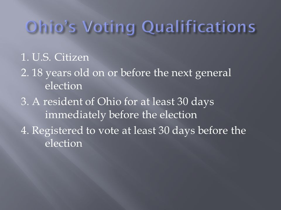 1. U.S. Citizen 2. 18 years old on or before the next general election 3. A resident of Ohio for at least 30 days immediately before the election 4. R