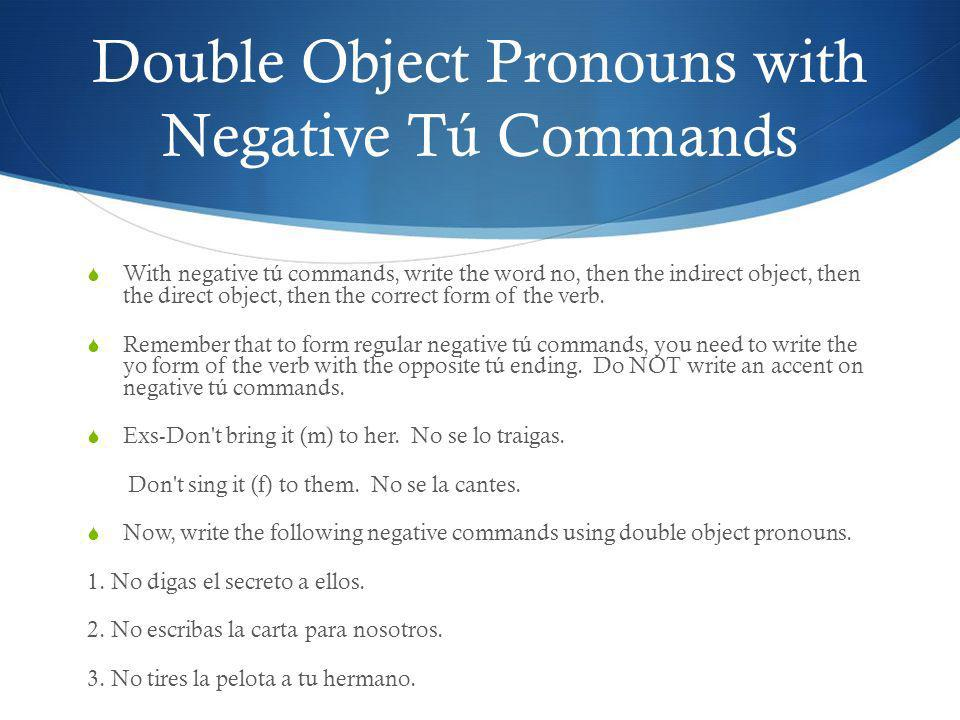 Double Object Pronouns with Negative Tú Commands With negative tú commands, write the word no, then the indirect object, then the direct object, then
