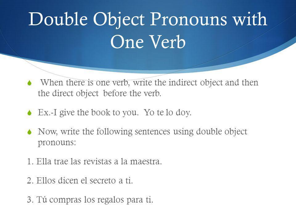 Double Object Pronouns with One Verb When there is one verb, write the indirect object and then the direct object before the verb. Ex.-I give the book