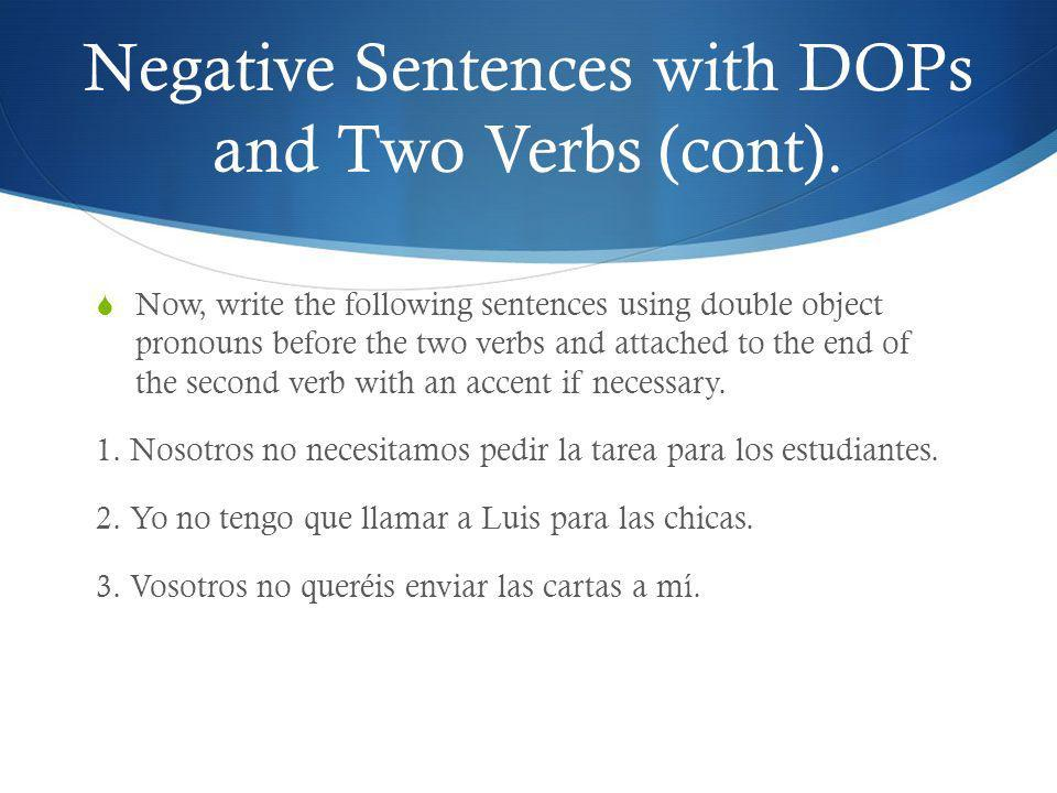 Double Object Pronouns with the Progressive Tense When there is a sentence using the progressive tense, the double object pronouns are written in the same way as sentences that have two verbs in them except that when the pronouns are attached to the end of the present participle, the accent will go on the a in ando, or on the e in iendo or yendo.