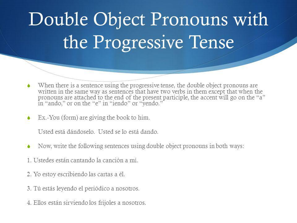 Double Object Pronouns with the Progressive Tense When there is a sentence using the progressive tense, the double object pronouns are written in the