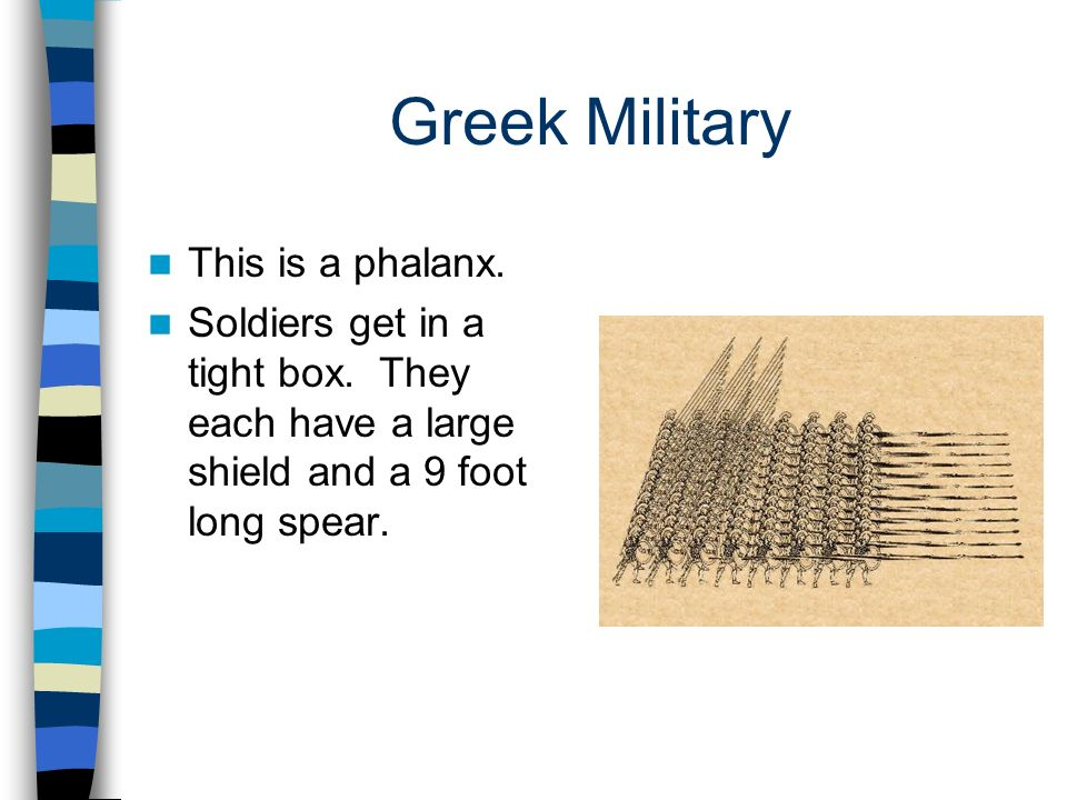 Greek Military This is a phalanx. Soldiers get in a tight box. They each have a large shield and a 9 foot long spear.