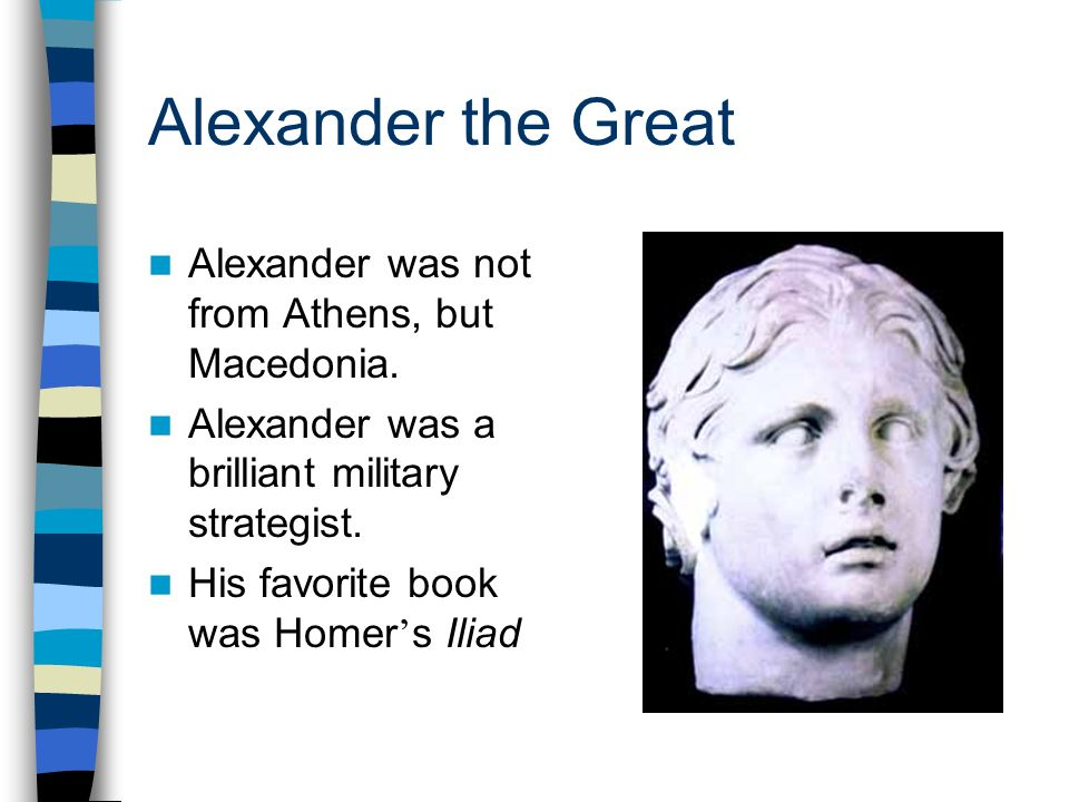 Alexander the Great Alexander was not from Athens, but Macedonia. Alexander was a brilliant military strategist. His favorite book was Homer s Iliad