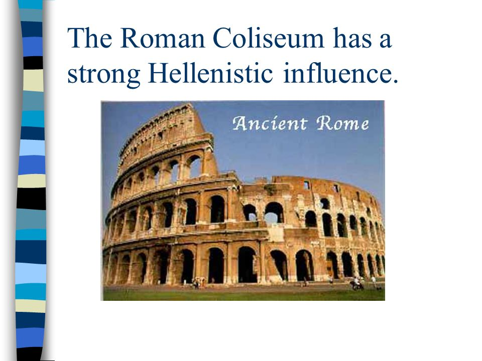 The Roman Coliseum has a strong Hellenistic influence.