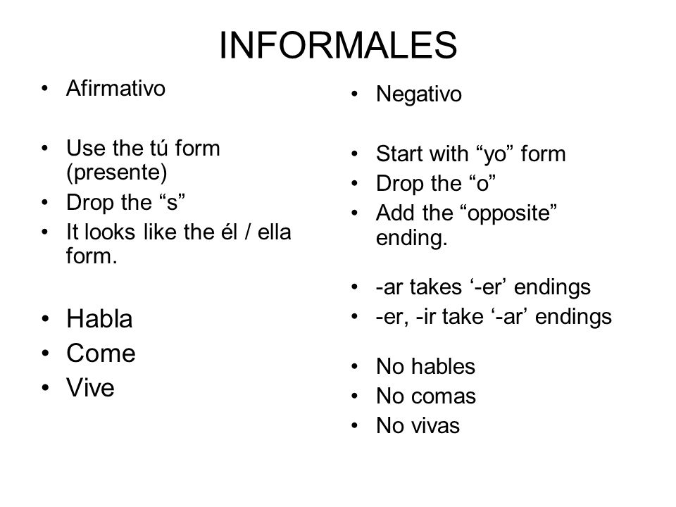INFORMALES Afirmativo Use the tú form (presente) Drop the s It looks like the él / ella form.