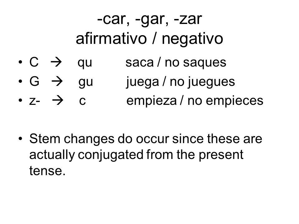 -car, -gar, -zar afirmativo / negativo C qu saca / no saques G gu juega / no juegues z- c empieza / no empieces Stem changes do occur since these are