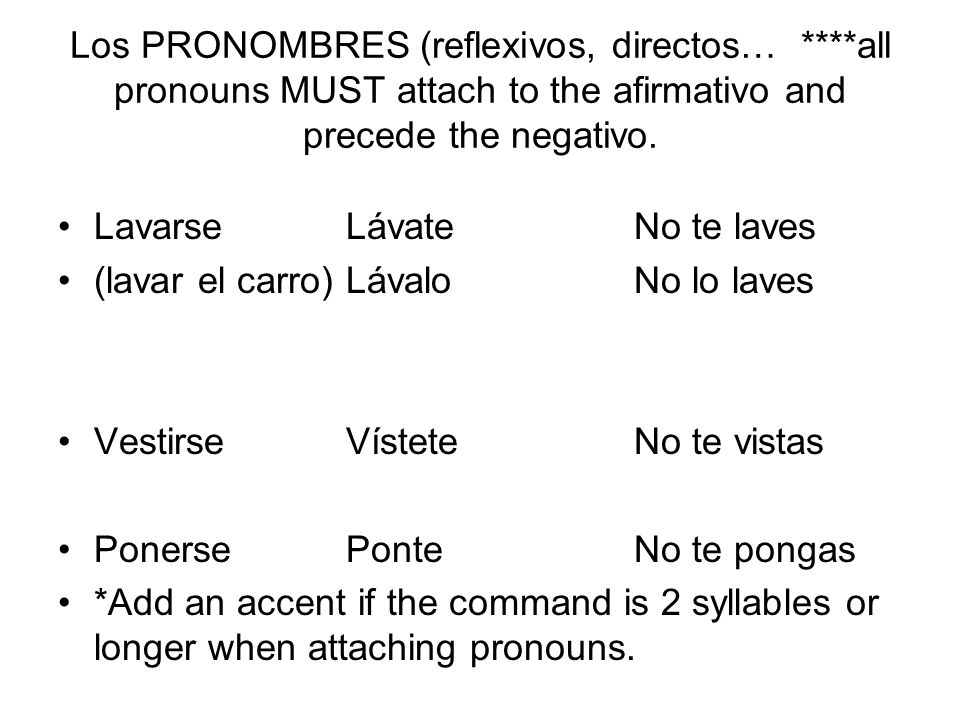 Los PRONOMBRES (reflexivos, directos… ****all pronouns MUST attach to the afirmativo and precede the negativo.