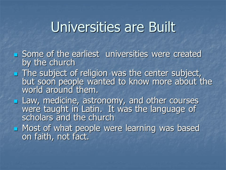 Universities are Built Some of the earliest universities were created by the church Some of the earliest universities were created by the church The s