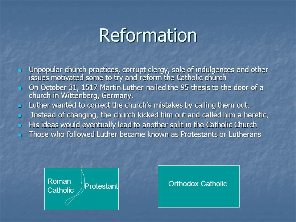 Reformation Unpopular church practices, corrupt clergy, sale of indulgences and other issues motivated some to try and reform the Catholic church Unpo