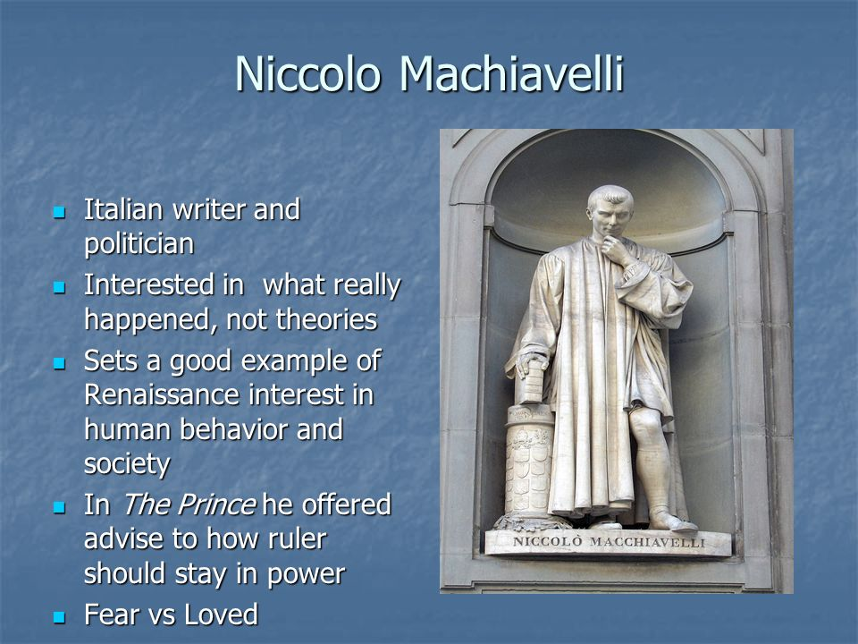 Niccolo Machiavelli Italian writer and politician Italian writer and politician Interested in what really happened, not theories Interested in what re