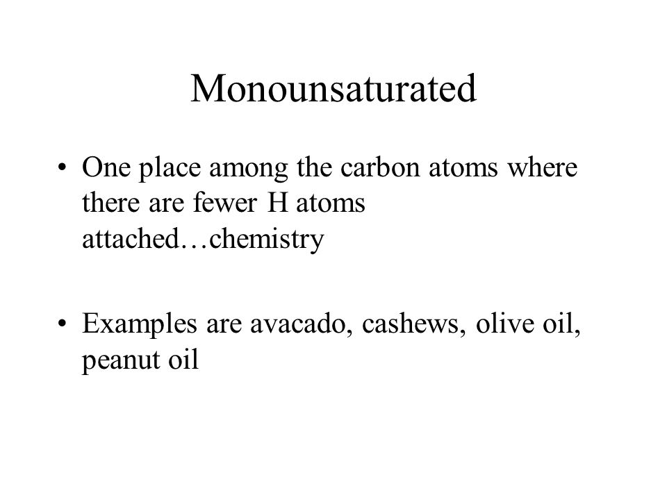 Monounsaturated One place among the carbon atoms where there are fewer H atoms attached…chemistry Examples are avacado, cashews, olive oil, peanut oil
