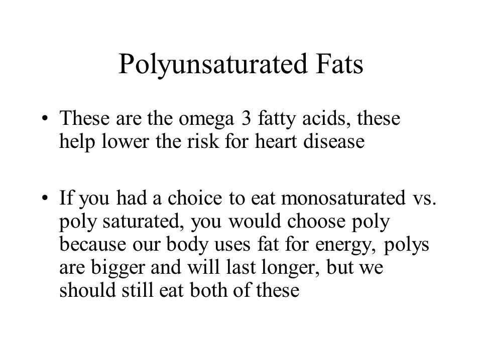 Polyunsaturated Fats These are the omega 3 fatty acids, these help lower the risk for heart disease If you had a choice to eat monosaturated vs.
