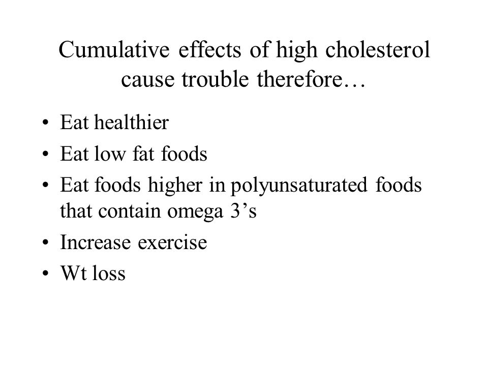 Cumulative effects of high cholesterol cause trouble therefore… Eat healthier Eat low fat foods Eat foods higher in polyunsaturated foods that contain omega 3s Increase exercise Wt loss