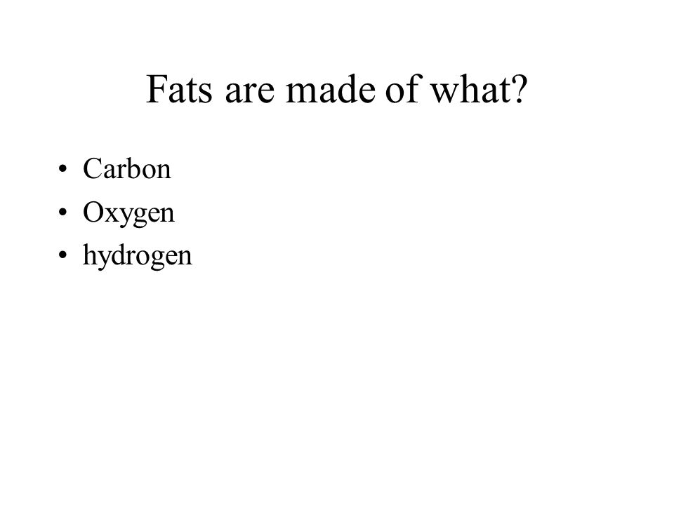 Fats are made of what? Carbon Oxygen hydrogen