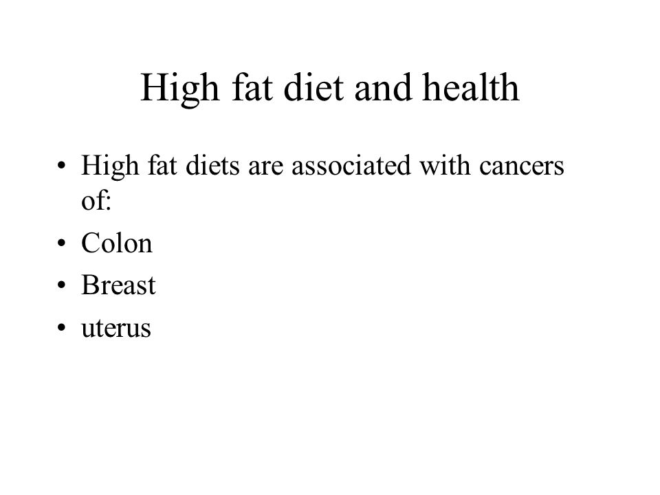 High fat diet and health High fat diets are associated with cancers of: Colon Breast uterus
