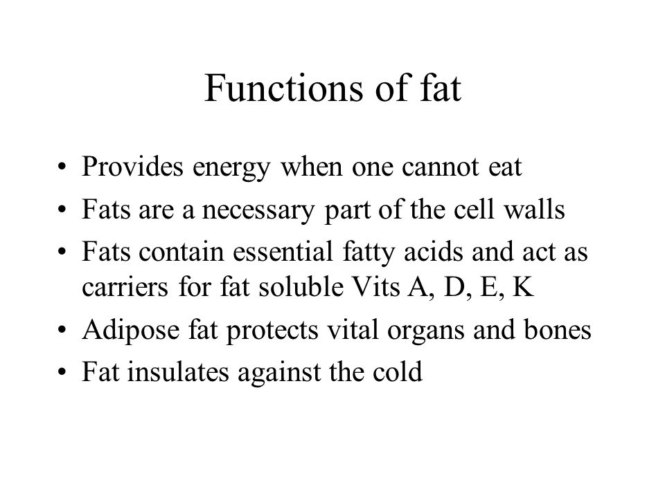 Functions of fat Provides energy when one cannot eat Fats are a necessary part of the cell walls Fats contain essential fatty acids and act as carriers for fat soluble Vits A, D, E, K Adipose fat protects vital organs and bones Fat insulates against the cold