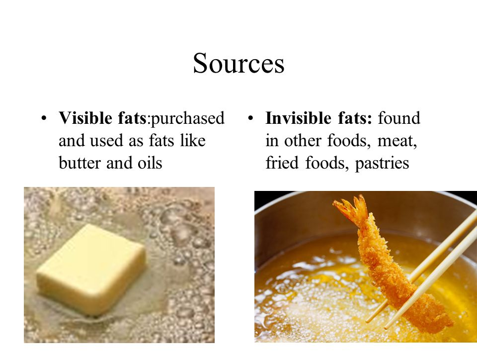 Sources Visible fats:purchased and used as fats like butter and oils Invisible fats: found in other foods, meat, fried foods, pastries