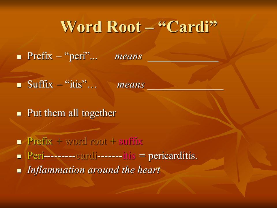 Word Root – Cardi Prefix – peri... means _____________ Prefix – peri...
